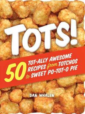 Tots!: 50 Tot-Ally Awesome Recipes from Totchos to Sweet Po-Tot-O Pie - Whalen, Dan