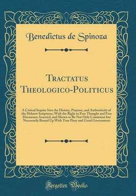 Tractatus Theologico-Politicus: A Critical Inquiry Into the History, Purpose, and Authenticity of the Hebrew Scriptures; With the Right to Free Thought and Free Discussion Asserted, and Shown to Be Not Only Consistent But Necessarily Bound Up with True Pi - Spinoza, Benedictus De