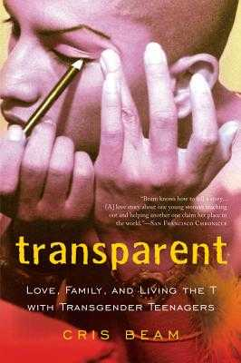 Transparent: Love, Family, and Living the T with Transgender Teenagers - Beam, Cris