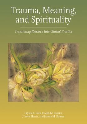 Trauma, Meaning, and Spirituality: Translating Research Into Clinical Practice - American Psychological Association, and Park, Crystal L, PhD, and Currier, Joseph M