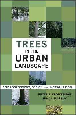 Trees in the Urban Landscape: Site Assessment, Design, and Installation - Trowbridge, Peter J, MLA, and Bassuk, Nina L, PH.D.