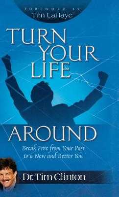 Turn Your Life Around: Break Free from Your Past to a New and Better You - Clinton, Tim, Dr., and LaHaye, Tim, Dr.