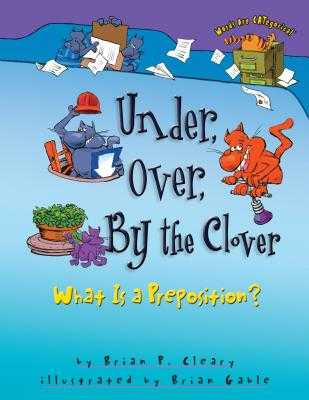 Under, Over, by the Clover: What Is a Preposition? - Cleary, Brian P