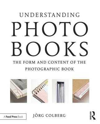 Understanding Photobooks: The Form and Content of the Photographic Book - Colberg, Jorg