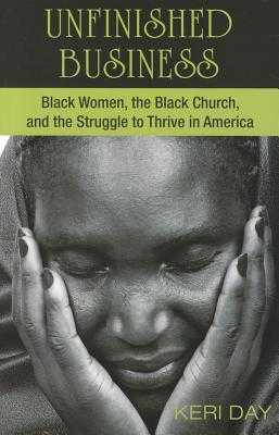 Unfinished Business: Black Women, the Black Church, and the Struggle to Thrive in America - Day, Keri