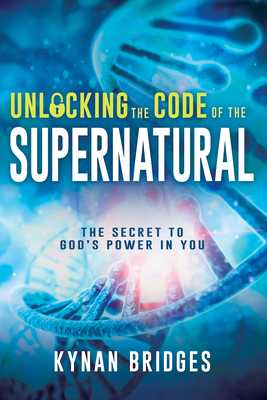 Unlocking the Code of the Supernatural: The Secret to God's Power in You - Bridges, Kynan
