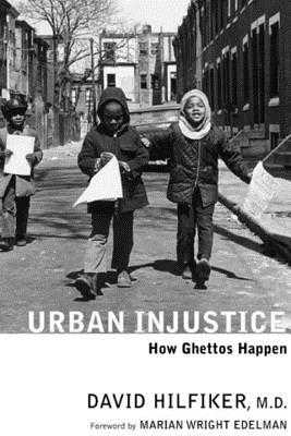 Urban Injustice: How Ghettos Happen - Hilfiker, David, Dr., and Edelman, Marian Wright (Foreword by)