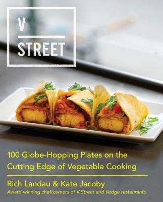 V Street: 100 Globe-Hopping Plates on the Cutting Edge of Vegetable Cooking - Landau, Rich, and Jacoby, Kate