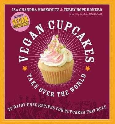 Vegan Cupcakes Take Over the World: 75 Dairy-Free Recipes for Cupcakes That Rule - Moskowitz, Isa Chandra, and Romero, Terry Hope, and Quin, Sara (Foreword by)