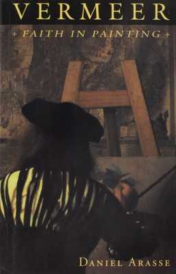 Vermeer: Faith in Painting - Arasse, Daniel, and Grabar, Terry (Translated by)
