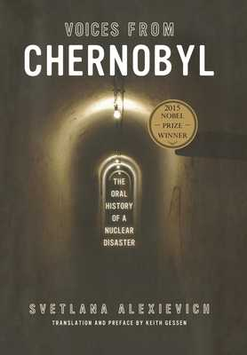 Voices from Chernobyl: The Oral History of a Nuclear Disaster - Alexievich, Svetlana, and Gessen, Keith (Translated by)