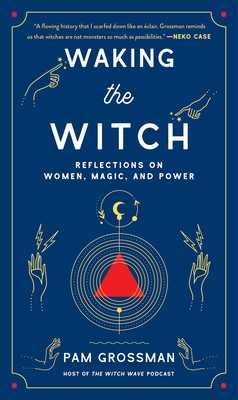 Waking the Witch: Reflections on Women, Magic, and Power - Grossman, Pam