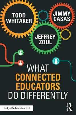 What Connected Educators Do Differently - Whitaker, Todd, and Zoul, Jeffrey, and Casas, Jimmy