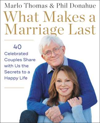 What Makes a Marriage Last: 40 Celebrated Couples Share with Us the Secrets to a Happy Life - Thomas, Marlo, and Donahue, Phil
