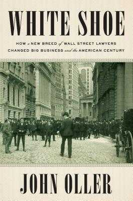 White Shoe: How a New Breed of Wall Street Lawyers Changed Big Business and the American Century - Oller, John