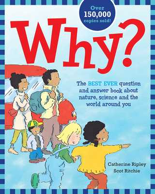 Why?: The Best Ever Question and Answer Book about Nature, Science and the World Around You - Ripley, Catherine