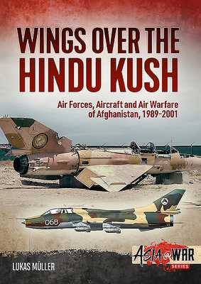 Wings Over the Hindu Kush: Air Forces, Aircraft and Air Warfare of Afghanistan, 1989-2001 - Muller, Lukas