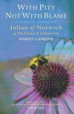 With Pity Not With Blame: Contemplative praying with Julian of Norwich and 'The Cloud of Unknowing' - Llewelyn, Robert
