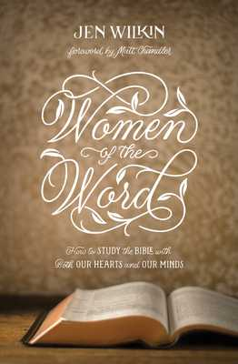 Women of the Word: How to Study the Bible with Both Our Hearts and Our Minds - Wilkin, Jen, and Chandler, Matt (Foreword by)