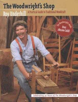 Woodwright's Shop: A Practical Guide to Traditional Woodcraft - Underhill, Roy