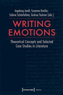 Writing Emotions - Theoretical Concepts and Selected Case Studies in Literature - Jandl, Ingeborg, and Knaller, Susanne, and Schoenfellner, Sabine