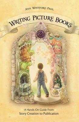 Writing Picture Books: A Hands-On Guide from Story Creation to Publication - Paul, Ann Whitford