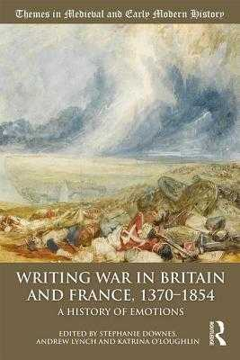 Writing War in Britain and France, 1370-1854: A History of Emotions - Downes, Stephanie (Editor), and Lynch, Andrew (Editor), and O'Loughlin, Katrina (Editor)
