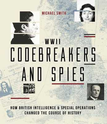WWII Codebreakers and Spies: How British Intelligence & Special Operations Changed the Course of History - Smith, Michael