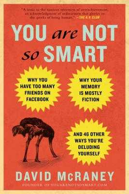 You Are Not So Smart: Why You Have Too Many Friends on Facebook, Why Your Memory Is Mostly Fiction, an D 46 Other Ways You're Deluding Yourself - McRaney, David