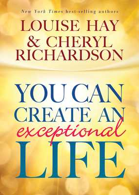 You Can Create an Exceptional Life - Hay, Louise L., and Richardson, Cheryl