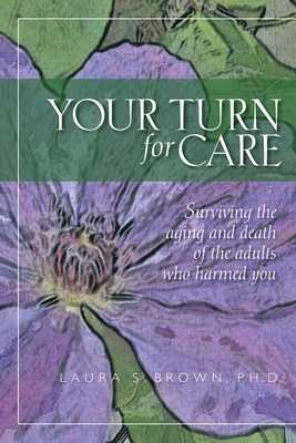 Your turn for care: Surviving the aging and death of the adults who harmed you - Brown Ph D, Laura S