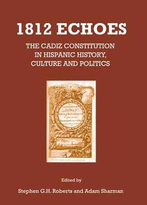 1812 Echoes: The Cadiz Constitution in Hispanic History, Culture and Politics - Roberts, Stephen G. H. (Editor), and Sharman, Adam (Editor)