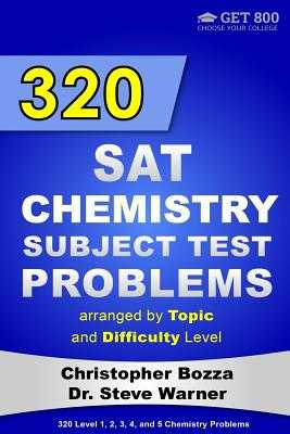 320 SAT Chemistry Subject Test Problems Arranged by Topic and Difficulty Level: 160 Questions with Solutions, 160 Additional Questions with Answers - Warner, Steve, Dr., and Bozza, Christopher