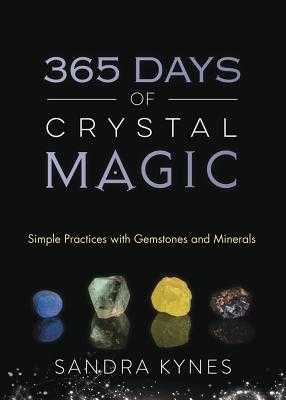 365 Days of Crystal Magic: Simple Practices with Gemstones & Minerals - Kynes, Sandra