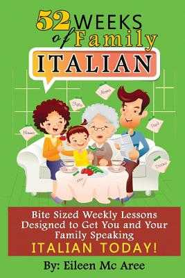 52 Weeks of Family Italian: Bite Sized Weekly Lessons Designed to Get You and Your Family Speaking Italian Today! - MC Aree, Eileen