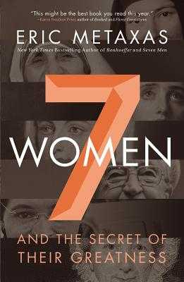 7 Women: And the Secret of Their Greatness - Metaxas, Eric