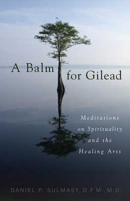 A Balm for Gilead: Meditations on Spirituality and the Healing Arts - Sulmasy, Daniel P, O.F.M., M.D.
