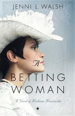 A Betting Woman: A Novel of Madame Moustache - Walsh, Jenni L