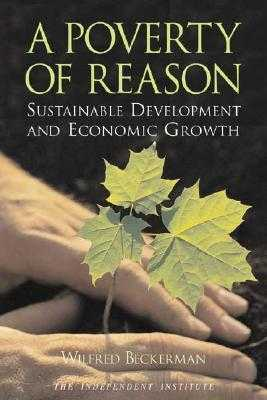 A Poverty of Reason: Sustainable Development and Economic Growth - Beckerman, Wilfred