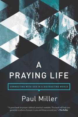 A Praying Life: Connecting with God in a Distracting World - Miller, Paul E, and Powlison, David (Foreword by)