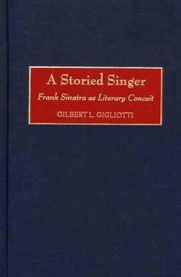 A Storied Singer: Frank Sinatra as Literary Conceit - Gigliotti, Gilbert L