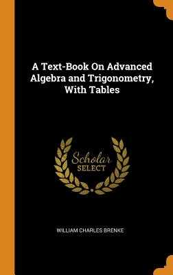 A Text-Book on Advanced Algebra and Trigonometry, with Tables - Brenke, William Charles
