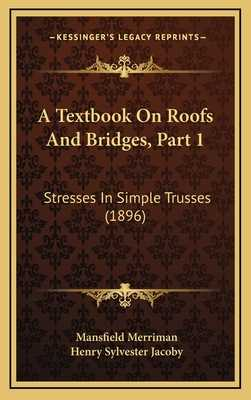 A Textbook on Roofs and Bridges, Part 1: Stresses in Simple Trusses (1896) - Merriman, Mansfield, and Jacoby, Henry Sylvester