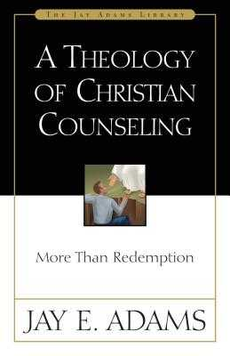 A Theology of Christian Counseling: More Than Redemption - Adams, Jay E