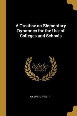 A Treatise on Elementary Dynamics for the Use of Colleges and Schools - Garnett, William