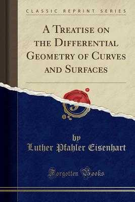 A Treatise on the Differential Geometry of Curves and Surfaces (Classic Reprint) - Eisenhart, Luther Pfahler
