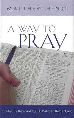 A Way to Pray: A Biblical Method for Enriching Your Prayer Life and Language by Shaping Your Words with Scripture - Henry, Matthew, Professor