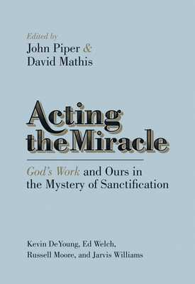 Acting the Miracle: God's Work and Ours in the Mystery of Sanctification - Piper, John, Dr. (Editor), and Mathis, David (Editor), and DeYoung, Kevin (Contributions by)