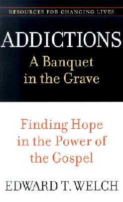 Addictions: A Banquet in the Grave: Finding Hope in the Power of the Gospel - Welch, Edward T