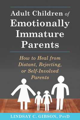 Adult Children of Emotionally Immature Parents: How to Heal from Distant, Rejecting, or Self-Involved Parents - Gibson, Lindsay C, PsyD, Psy D